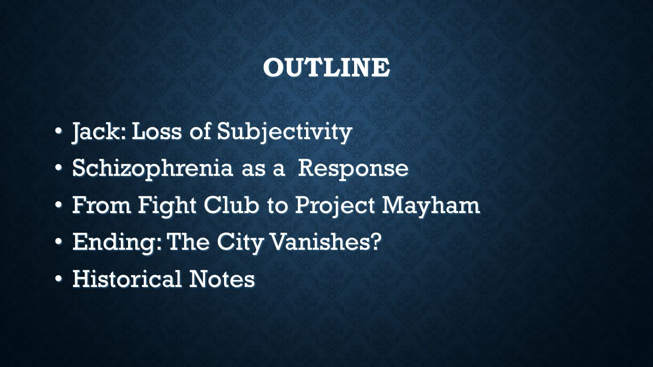 OUTLINE Jack: Loss of Subjectivity Jack: Loss of Subjectivity Schizophrenia as a Response Schizophrenia as a Response From Fight Club to Project Mayham From Fight Club to Project Mayham Ending: The City Vanishes.