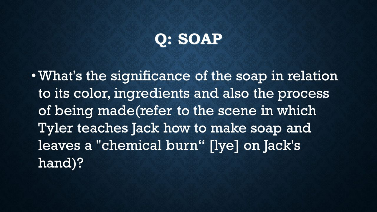 Q: SOAP What s the significance of the soap in relation to its color, ingredients and also the process of being made(refer to the scene in which Tyler teaches Jack how to make soap and leaves a chemical burn [lye] on Jack s hand)?