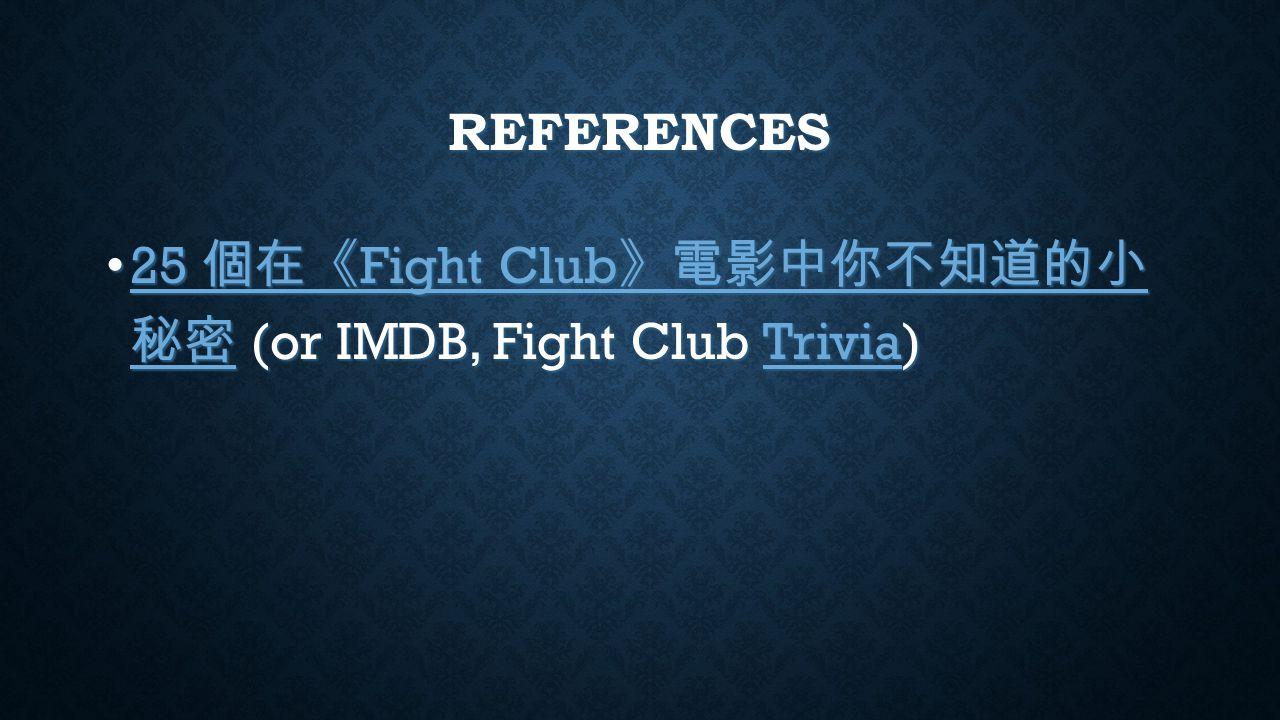 REFERENCES 25 個在《 Fight Club 》電影中你不知道的小 秘密 (or IMDB, Fight Club Trivia) 25 個在《 Fight Club 》電影中你不知道的小 秘密 (or IMDB, Fight Club Trivia) 25 個在《 Fight Club 》電影中你不知道的小 秘密Trivia 25 個在《 Fight Club 》電影中你不知道的小 秘密Trivia