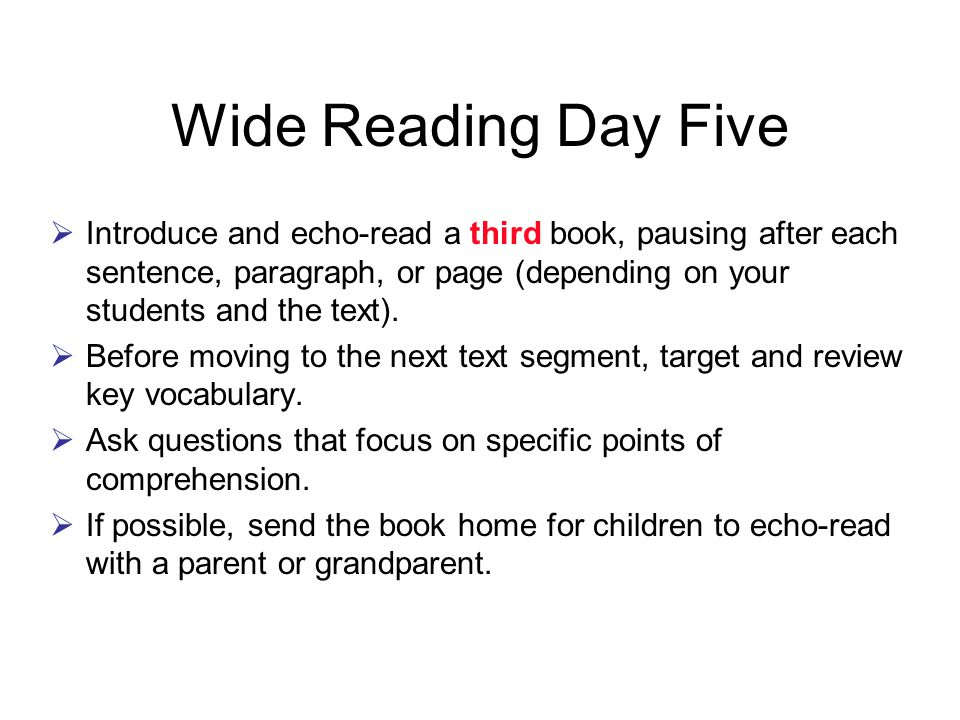 Wide Reading Day Five  Introduce and echo-read a third book, pausing after each sentence, paragraph, or page (depending on your students and the text).