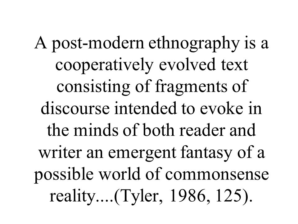A post-modern ethnography is a cooperatively evolved text consisting of fragments of discourse intended to evoke in the minds of both reader and writer an emergent fantasy of a possible world of commonsense reality....(Tyler, 1986, 125).