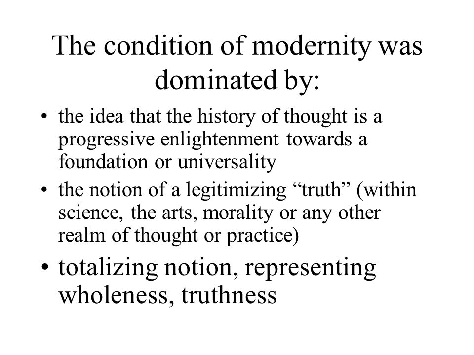 The condition of modernity was dominated by: the idea that the history of thought is a progressive enlightenment towards a foundation or universality the notion of a legitimizing truth (within science, the arts, morality or any other realm of thought or practice) totalizing notion, representing wholeness, truthness