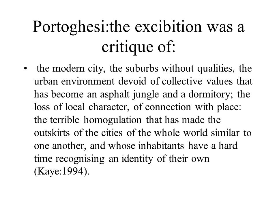 Portoghesi:the excibition was a critique of: the modern city, the suburbs without qualities, the urban environment devoid of collective values that has become an asphalt jungle and a dormitory; the loss of local character, of connection with place: the terrible homogulation that has made the outskirts of the cities of the whole world similar to one another, and whose inhabitants have a hard time recognising an identity of their own (Kaye:1994).