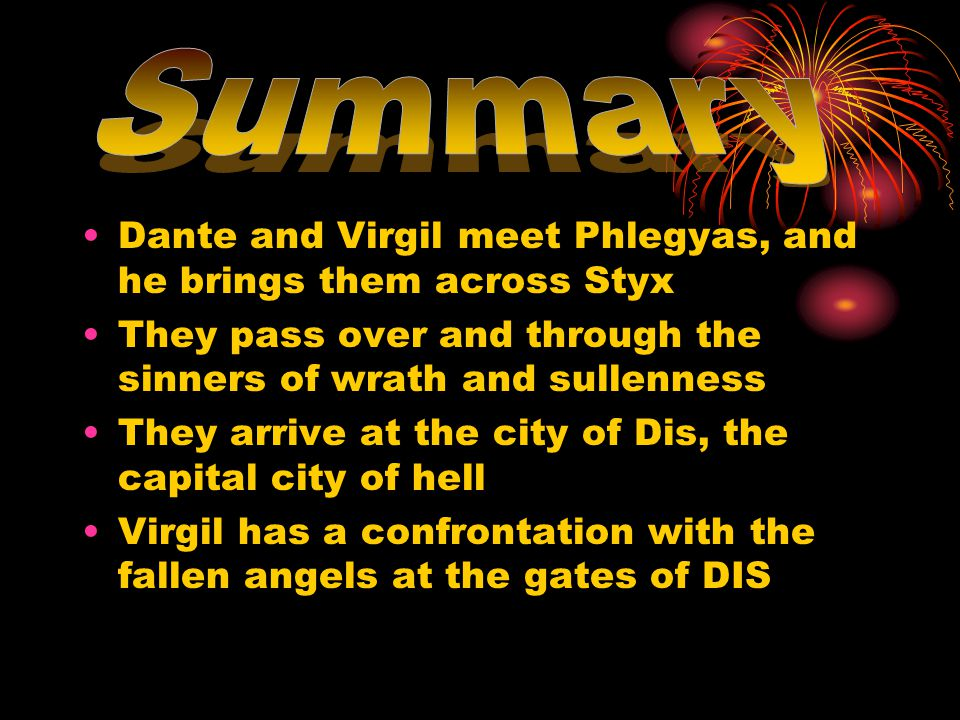 Dante and Virgil meet Phlegyas, and he brings them across Styx They pass over and through the sinners of wrath and sullenness They arrive at the city of Dis, the capital city of hell Virgil has a confrontation with the fallen angels at the gates of DIS