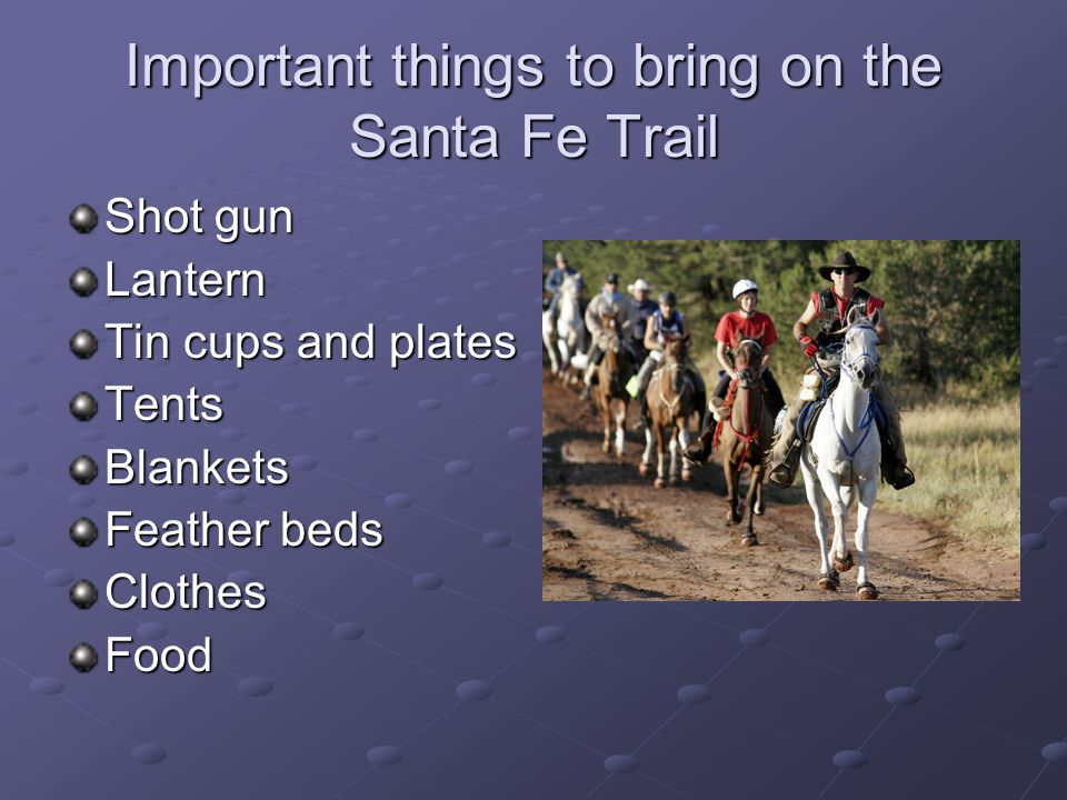 Important things to bring on the Santa Fe Trail Shot gun Lantern Tin cups and plates TentsBlankets Feather beds ClothesFood