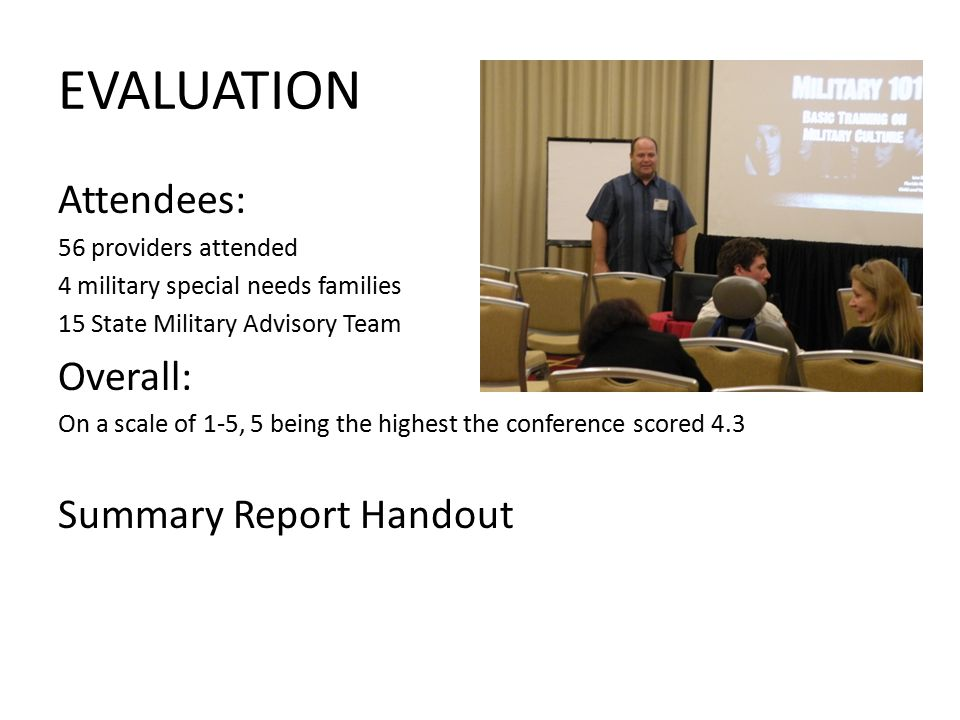 EVALUATION Attendees: 56 providers attended 4 military special needs families 15 State Military Advisory Team Overall: On a scale of 1-5, 5 being the highest the conference scored 4.3 Summary Report Handout