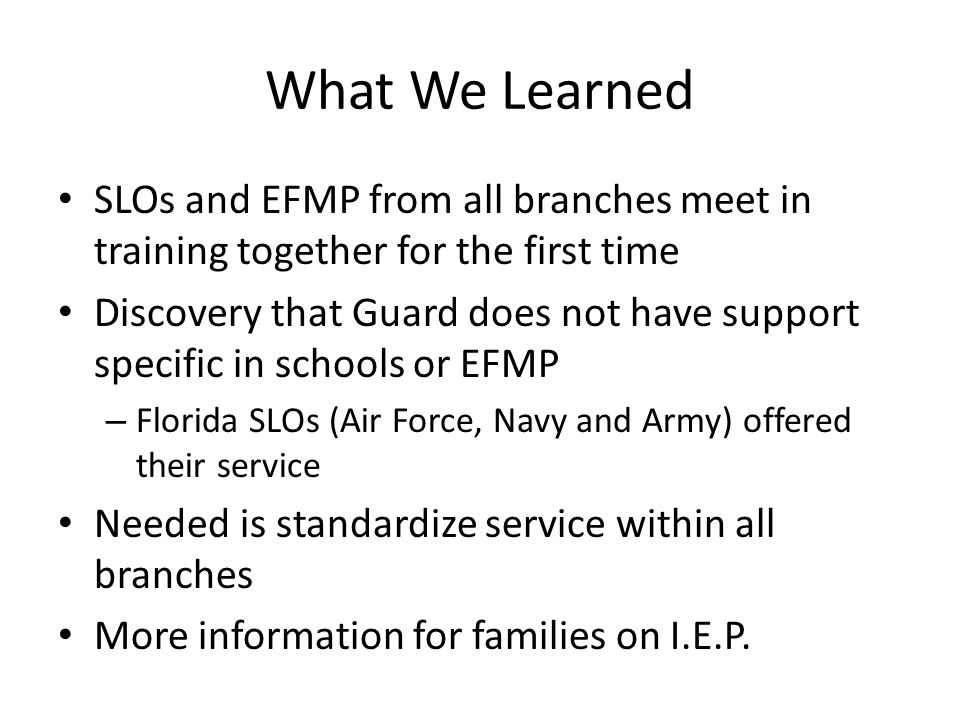 What We Learned SLOs and EFMP from all branches meet in training together for the first time Discovery that Guard does not have support specific in schools or EFMP – Florida SLOs (Air Force, Navy and Army) offered their service Needed is standardize service within all branches More information for families on I.E.P.