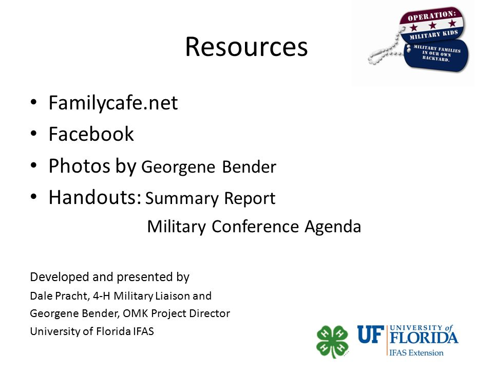 Resources Familycafe.net Facebook Photos by Georgene Bender Handouts: Summary Report Military Conference Agenda Developed and presented by Dale Pracht, 4-H Military Liaison and Georgene Bender, OMK Project Director University of Florida IFAS