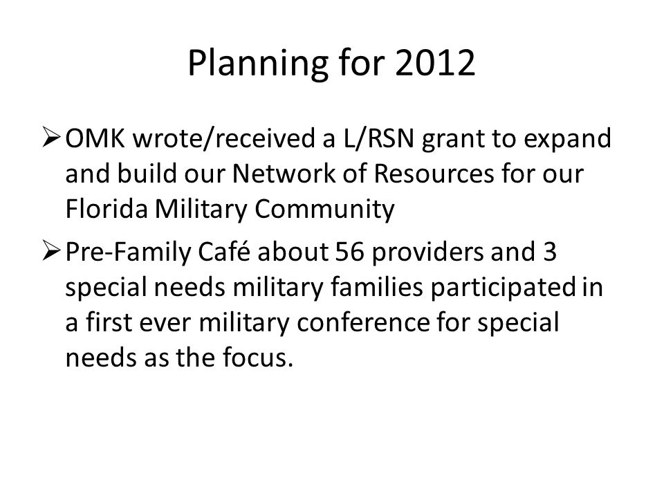 Planning for 2012  OMK wrote/received a L/RSN grant to expand and build our Network of Resources for our Florida Military Community  Pre-Family Café about 56 providers and 3 special needs military families participated in a first ever military conference for special needs as the focus.
