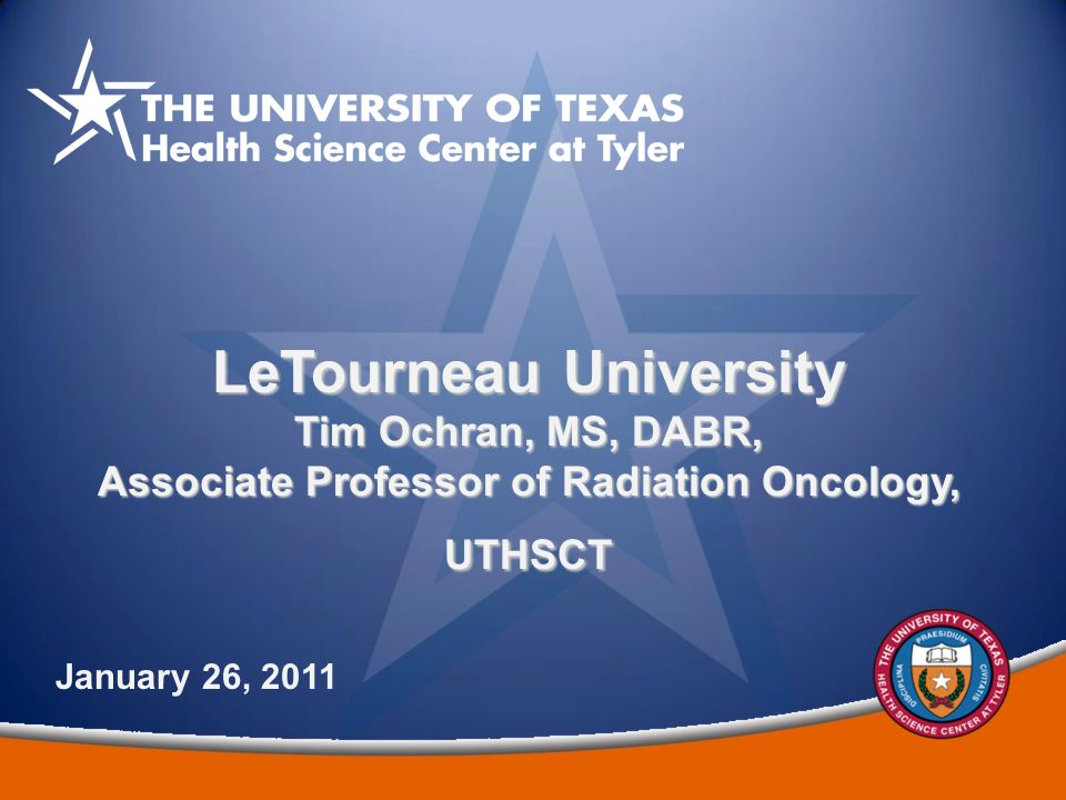 1 LeTourneau University Tim Ochran, MS, DABR, Associate Professor of Radiation Oncology, UTHSCT January 26, 2011