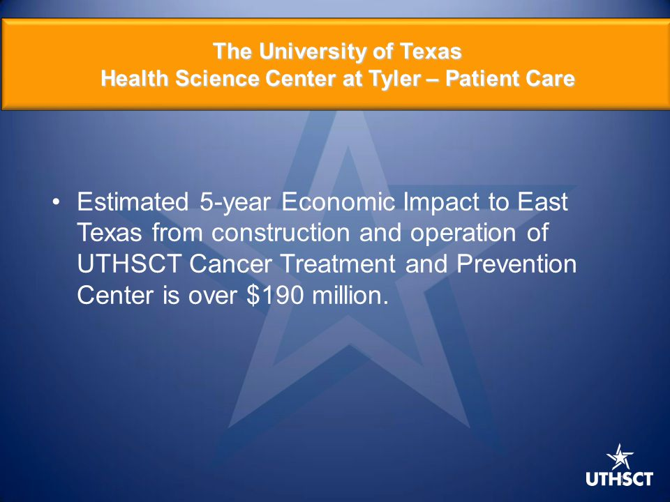 13 The University of Texas Health Science Center at Tyler – Patient Care Estimated 5-year Economic Impact to East Texas from construction and operation of UTHSCT Cancer Treatment and Prevention Center is over $190 million.