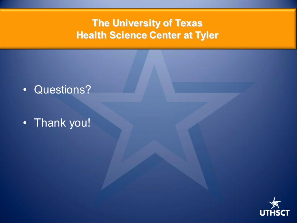 25 The University of Texas Health Science Center at Tyler Questions Thank you!