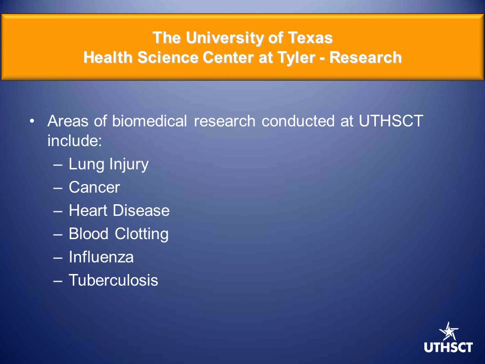 Areas of biomedical research conducted at UTHSCT include: –Lung Injury –Cancer –Heart Disease –Blood Clotting –Influenza –Tuberculosis The University of Texas Health Science Center at Tyler - Research