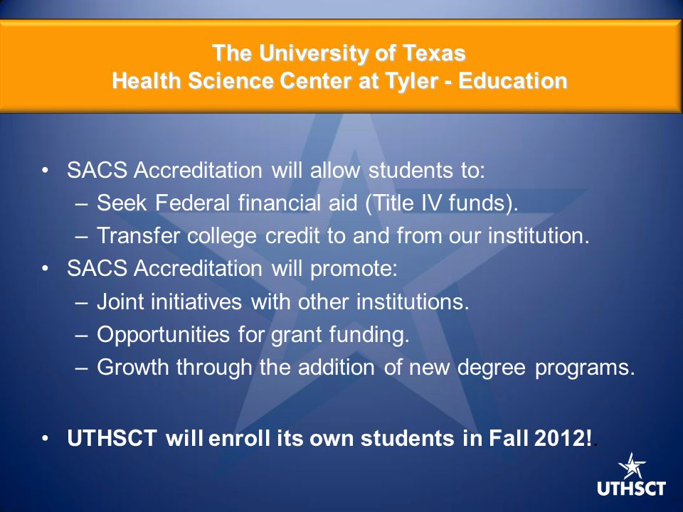 9 SACS Accreditation will allow students to: –Seek Federal financial aid (Title IV funds). –Transfer college credit to and from our institution. SACS
