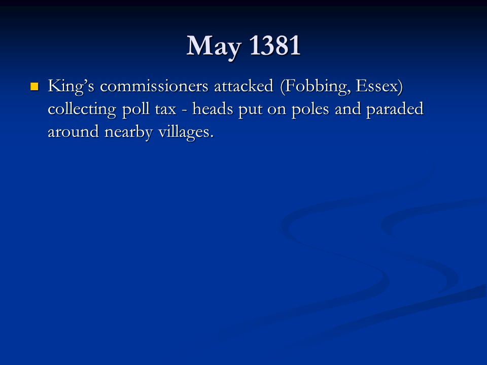May 1381 King's commissioners attacked (Fobbing, Essex) collecting poll tax - heads put on poles and paraded around nearby villages.