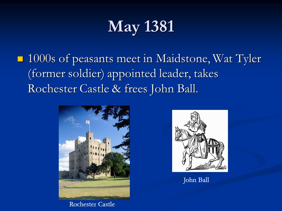 May 1381 1000s of peasants meet in Maidstone, Wat Tyler (former soldier) appointed leader, takes Rochester Castle & frees John Ball. 1000s of peasants