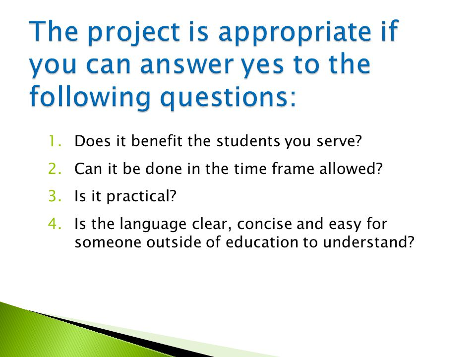 1.Does it benefit the students you serve.2.Can it be done in the time frame allowed.