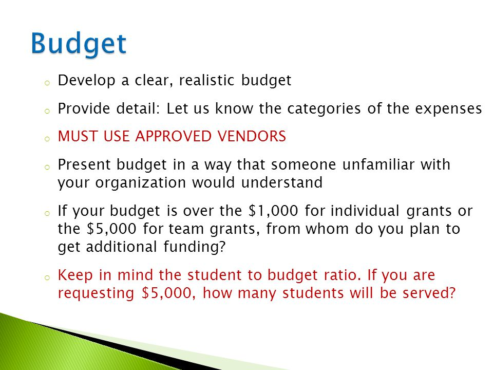 o Develop a clear, realistic budget o Provide detail: Let us know the categories of the expenses o MUST USE APPROVED VENDORS o Present budget in a way that someone unfamiliar with your organization would understand o If your budget is over the $1,000 for individual grants or the $5,000 for team grants, from whom do you plan to get additional funding.