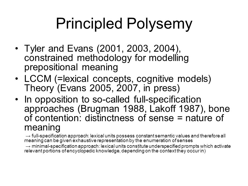 Principled Polysemy Tyler and Evans (2001, 2003, 2004), constrained methodology for modelling prepositional meaning LCCM (=lexical concepts, cognitive