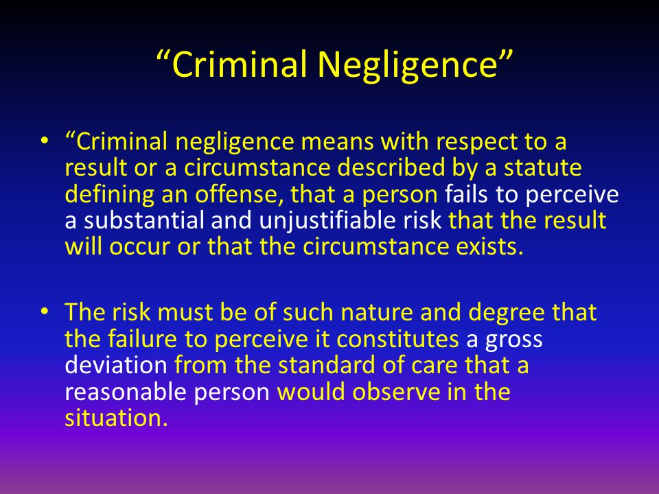 Criminal Negligence Criminal negligence means with respect to a result or a circumstance described by a statute defining an offense, that a person fails to perceive a substantial and unjustifiable risk that the result will occur or that the circumstance exists.