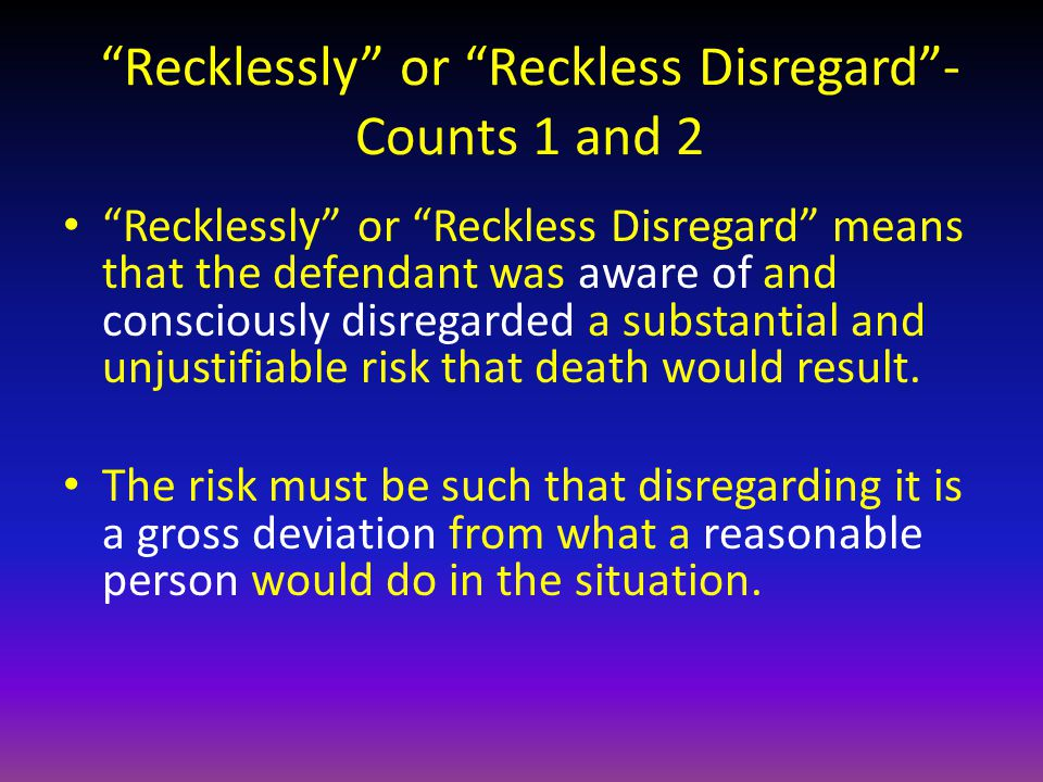 Recklessly or Reckless Disregard - Counts 1 and 2 Recklessly or Reckless Disregard means that the defendant was aware of and consciously disregarded a substantial and unjustifiable risk that death would result.