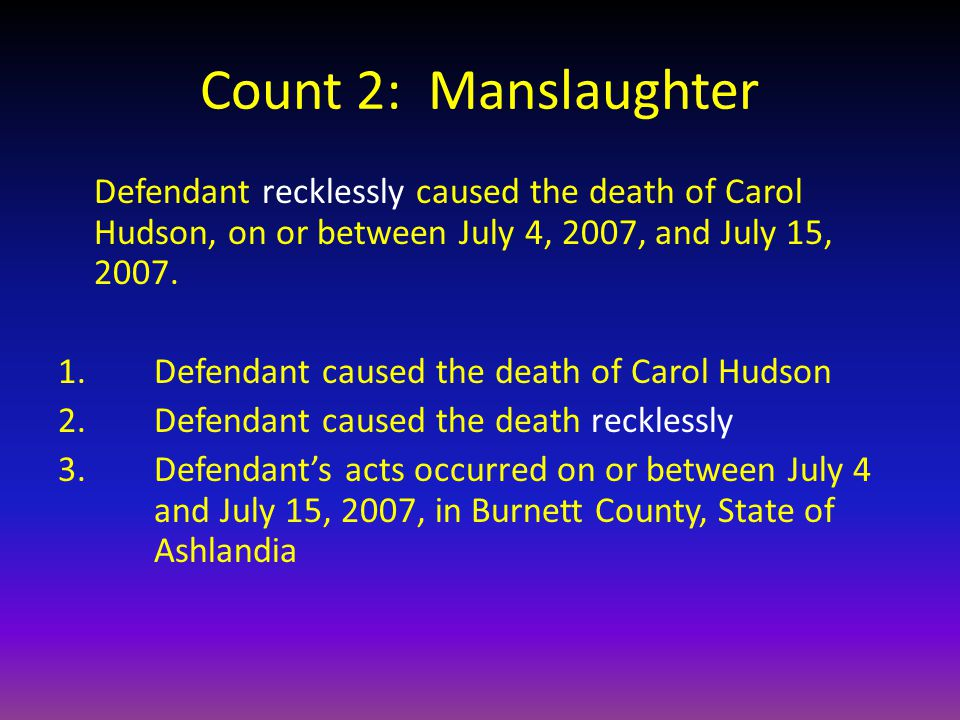 Count 2: Manslaughter Defendant recklessly caused the death of Carol Hudson, on or between July 4, 2007, and July 15, 2007.