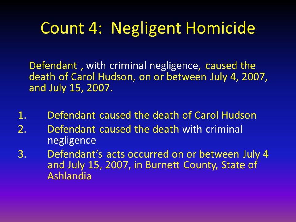 Count 4: Negligent Homicide Defendant, with criminal negligence, caused the death of Carol Hudson, on or between July 4, 2007, and July 15, 2007.