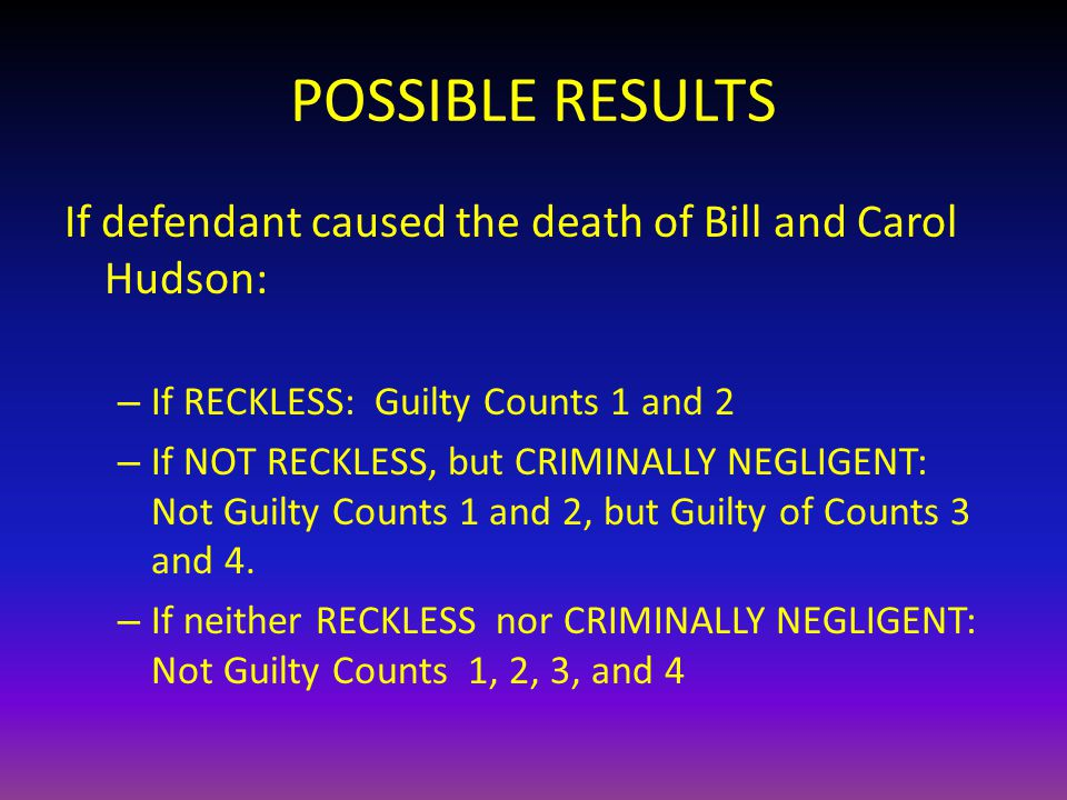 POSSIBLE RESULTS If defendant caused the death of Bill and Carol Hudson: – If RECKLESS: Guilty Counts 1 and 2 – If NOT RECKLESS, but CRIMINALLY NEGLIGENT: Not Guilty Counts 1 and 2, but Guilty of Counts 3 and 4.