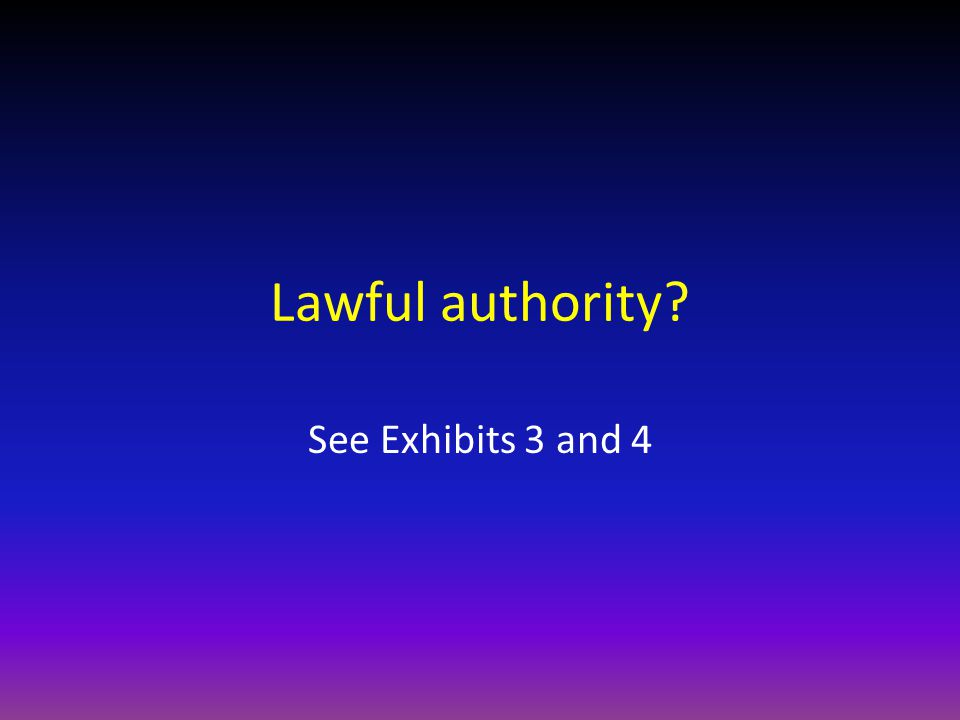 Lawful authority See Exhibits 3 and 4
