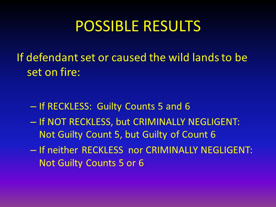 POSSIBLE RESULTS If defendant set or caused the wild lands to be set on fire: – If RECKLESS: Guilty Counts 5 and 6 – If NOT RECKLESS, but CRIMINALLY NEGLIGENT: Not Guilty Count 5, but Guilty of Count 6 – If neither RECKLESS nor CRIMINALLY NEGLIGENT: Not Guilty Counts 5 or 6