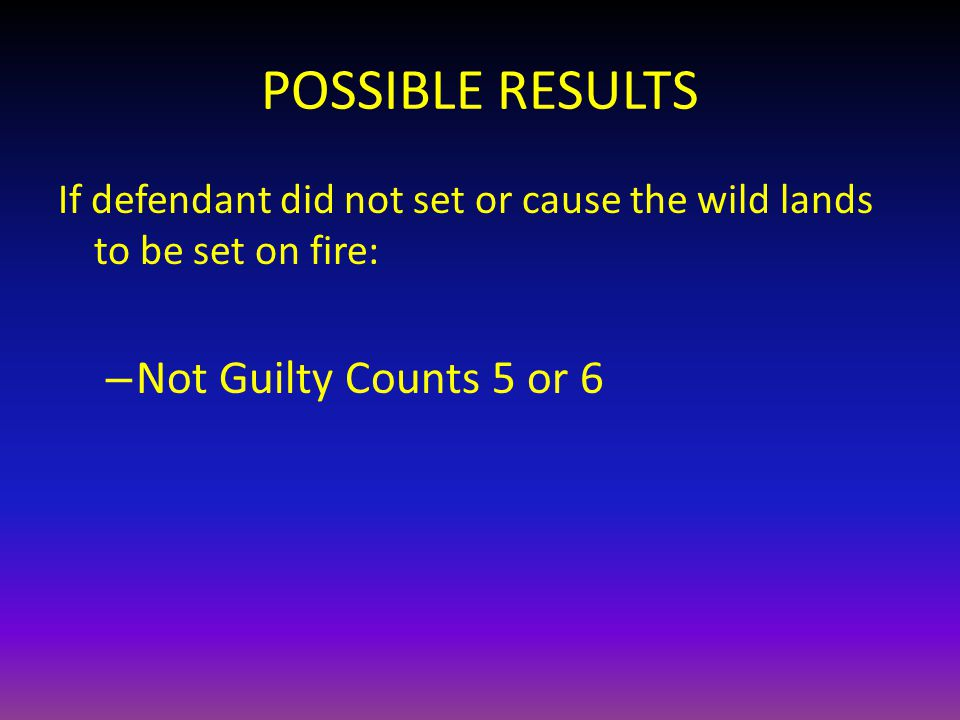 POSSIBLE RESULTS If defendant did not set or cause the wild lands to be set on fire: – Not Guilty Counts 5 or 6