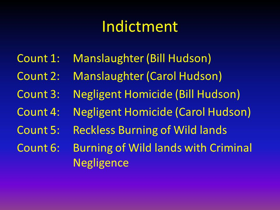 Indictment Count 1: Manslaughter (Bill Hudson) Count 2:Manslaughter (Carol Hudson) Count 3:Negligent Homicide (Bill Hudson) Count 4:Negligent Homicide (Carol Hudson) Count 5:Reckless Burning of Wild lands Count 6: Burning of Wild lands with Criminal Negligence