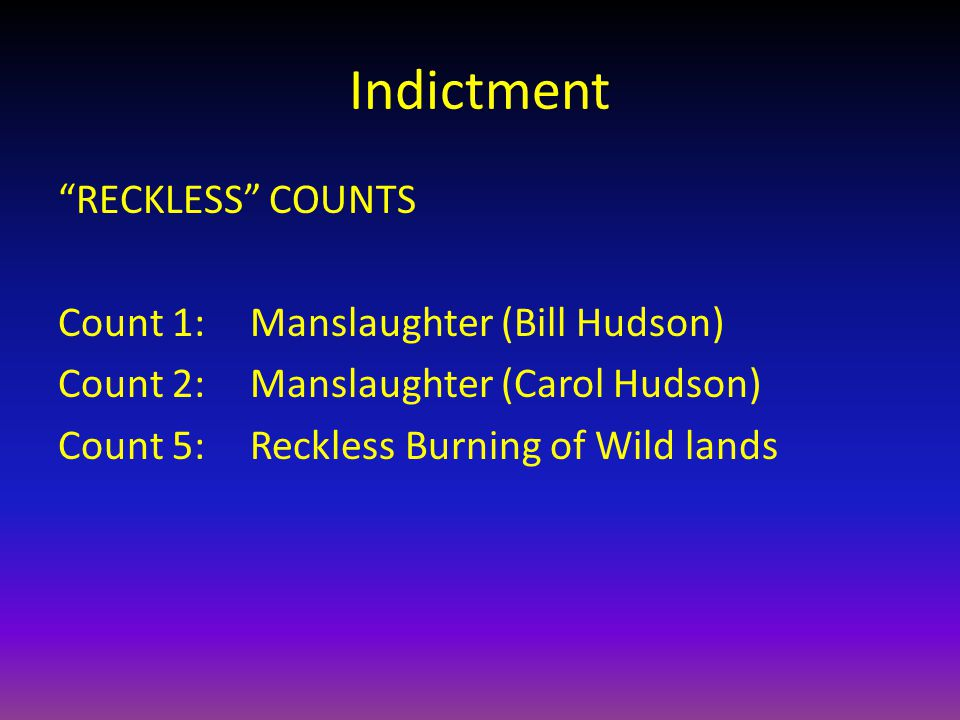 Indictment RECKLESS COUNTS Count 1:Manslaughter (Bill Hudson) Count 2:Manslaughter (Carol Hudson) Count 5: Reckless Burning of Wild lands
