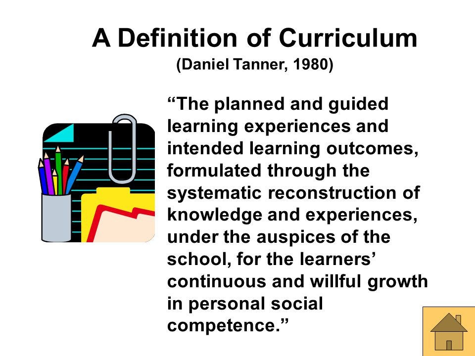 "A Definition of Curriculum (Daniel Tanner, 1980) ""The planned and guided learning experiences and intended learning outcomes, formulated through the s"