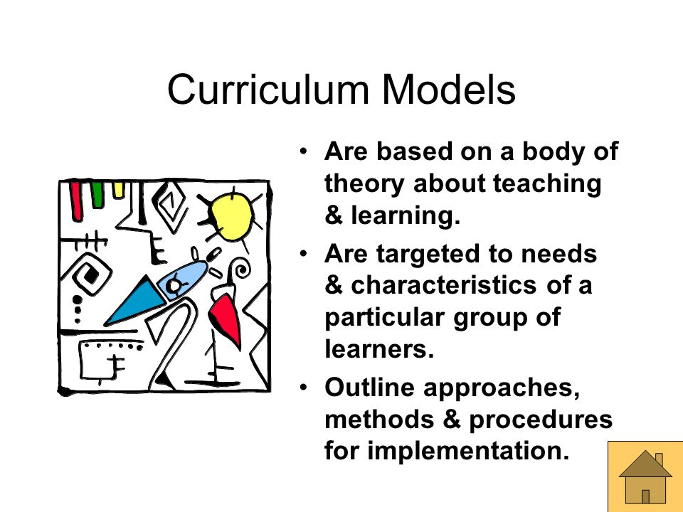 Curriculum Models Are based on a body of theory about teaching & learning. Are targeted to needs & characteristics of a particular group of learners.
