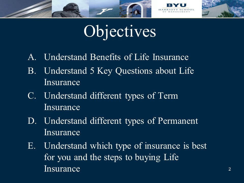 2 Objectives A.Understand Benefits of Life Insurance B.Understand 5 Key Questions about Life Insurance C.Understand different types of Term Insurance D.Understand different types of Permanent Insurance E.Understand which type of insurance is best for you and the steps to buying Life Insurance