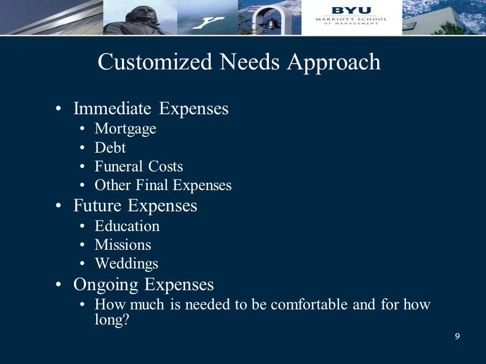 9 Customized Needs Approach Immediate Expenses Mortgage Debt Funeral Costs Other Final Expenses Future Expenses Education Missions Weddings Ongoing Expenses How much is needed to be comfortable and for how long