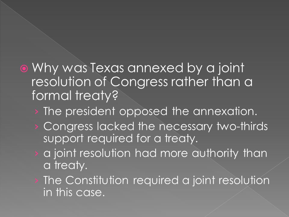  Why was Texas annexed by a joint resolution of Congress rather than a formal treaty? › The president opposed the annexation. › Congress lacked the n