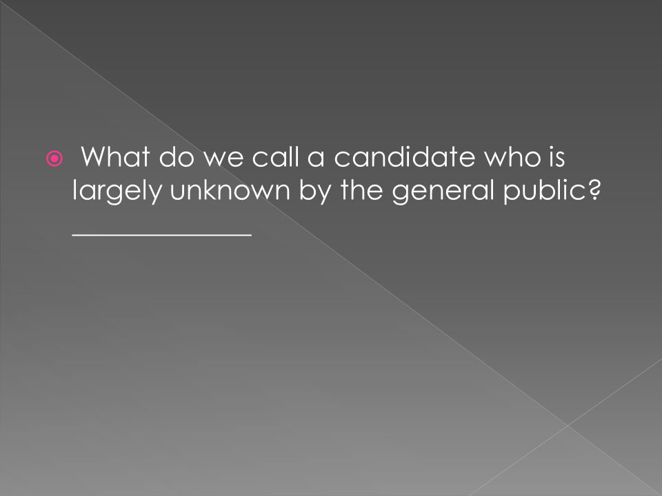  What do we call a candidate who is largely unknown by the general public? _____________