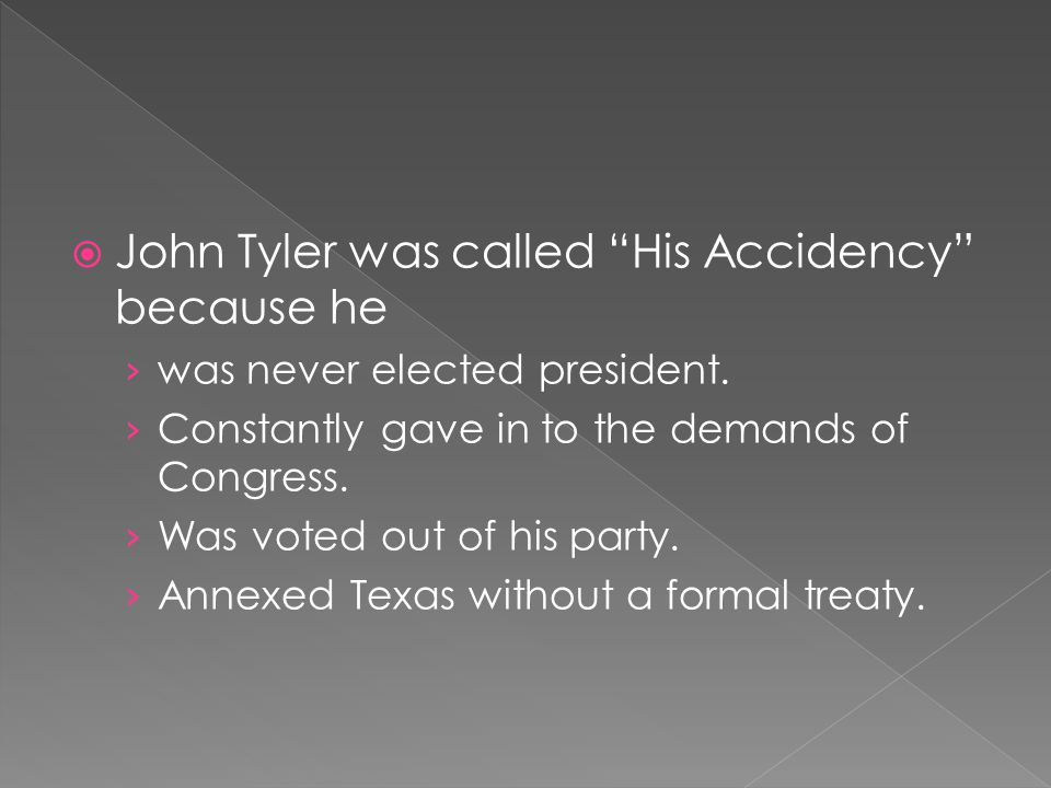 " John Tyler was called ""His Accidency"" because he › was never elected president. › Constantly gave in to the demands of Congress. › Was voted out of"