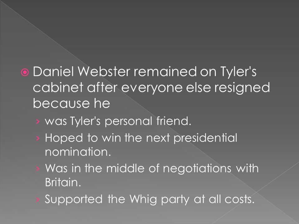  Daniel Webster remained on Tyler's cabinet after everyone else resigned because he › was Tyler's personal friend. › Hoped to win the next presidenti