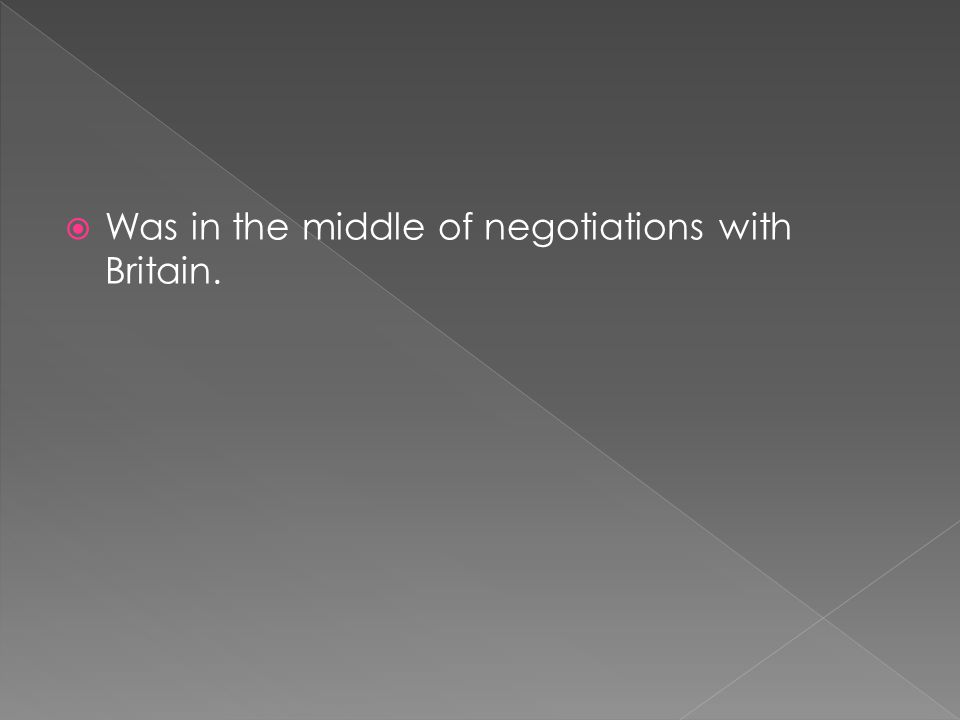  Was in the middle of negotiations with Britain.