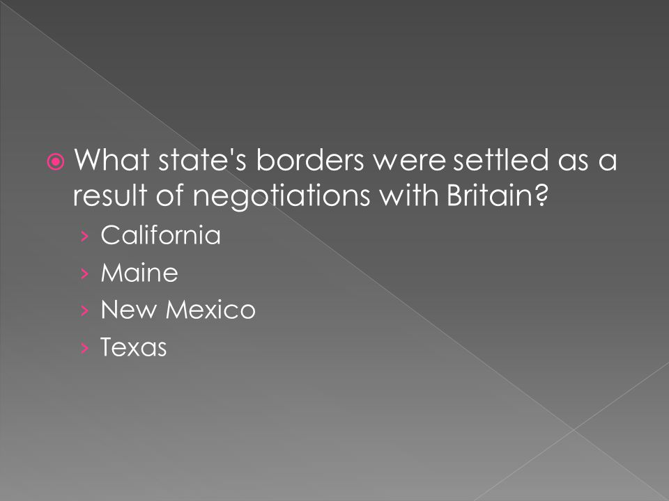  What state's borders were settled as a result of negotiations with Britain? › California › Maine › New Mexico › Texas