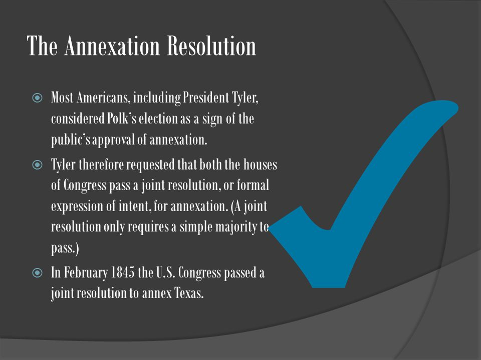 The Annexation Resolution  Most Americans, including President Tyler, considered Polk's election as a sign of the public's approval of annexation.
