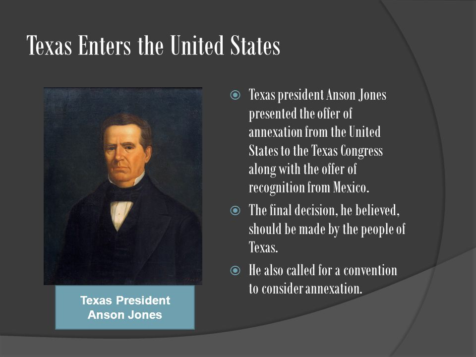 Texas Enters the United States  Texas president Anson Jones presented the offer of annexation from the United States to the Texas Congress along with the offer of recognition from Mexico.