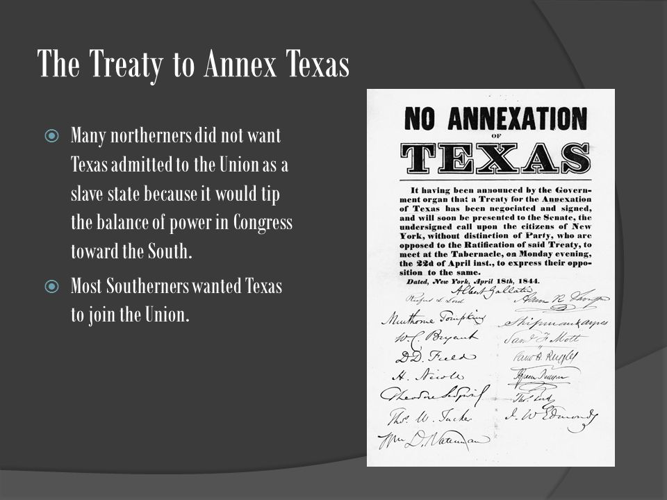 The Treaty to Annex Texas  Many northerners did not want Texas admitted to the Union as a slave state because it would tip the balance of power in Congress toward the South.