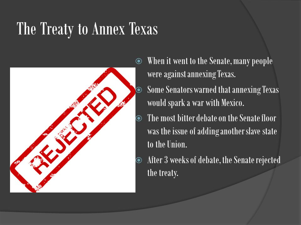The Treaty to Annex Texas  When it went to the Senate, many people were against annexing Texas.