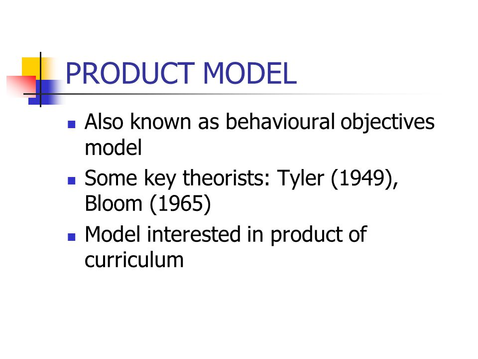 PRODUCT MODEL Also known as behavioural objectives model Some key theorists: Tyler (1949), Bloom (1965) Model interested in product of curriculum