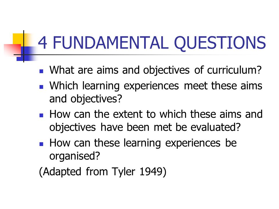 4 FUNDAMENTAL QUESTIONS What are aims and objectives of curriculum? Which learning experiences meet these aims and objectives? How can the extent to w