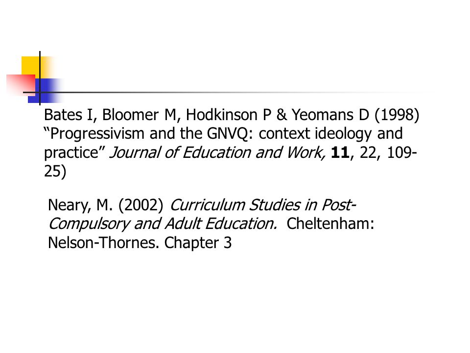"Bates I, Bloomer M, Hodkinson P & Yeomans D (1998) ""Progressivism and the GNVQ: context ideology and practice"" Journal of Education and Work, 11, 22,"